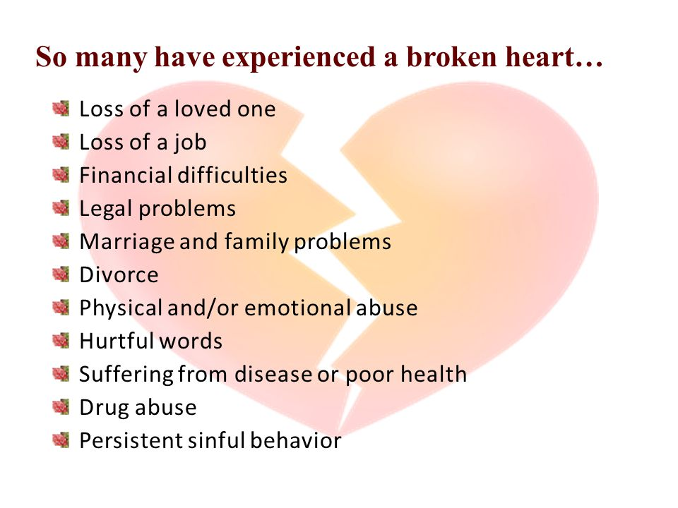 So many have experienced a broken heart… Loss of a loved one Loss of a job Financial difficulties Legal problems Marriage and family problems Divorce Physical and/or emotional abuse Hurtful words Suffering from disease or poor health Drug abuse Persistent sinful behavior