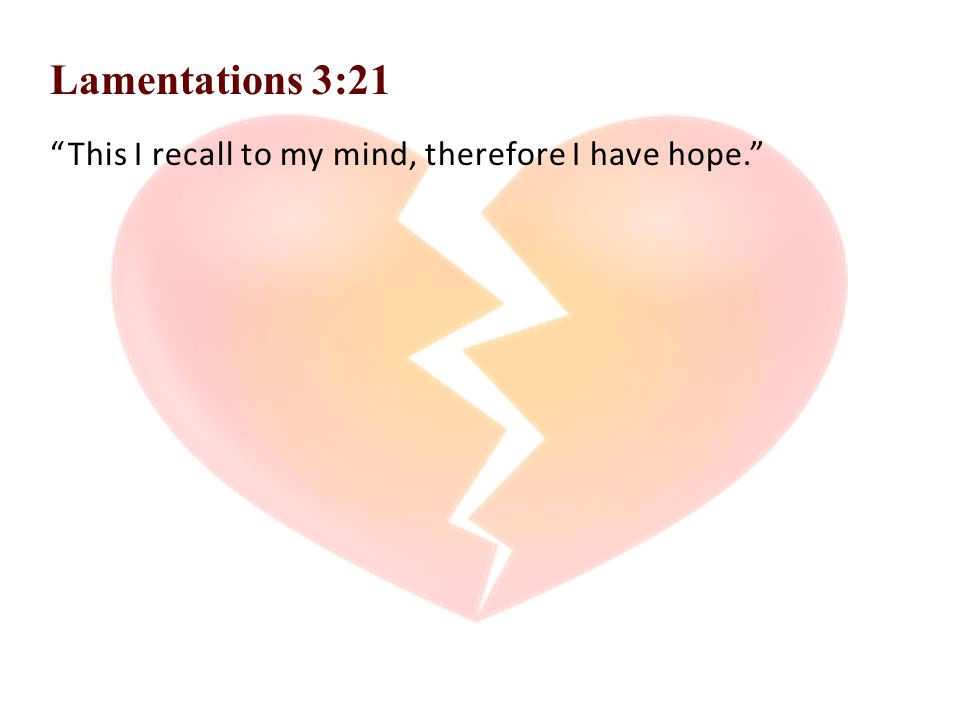 Lamentations 3:21 This I recall to my mind, therefore I have hope.