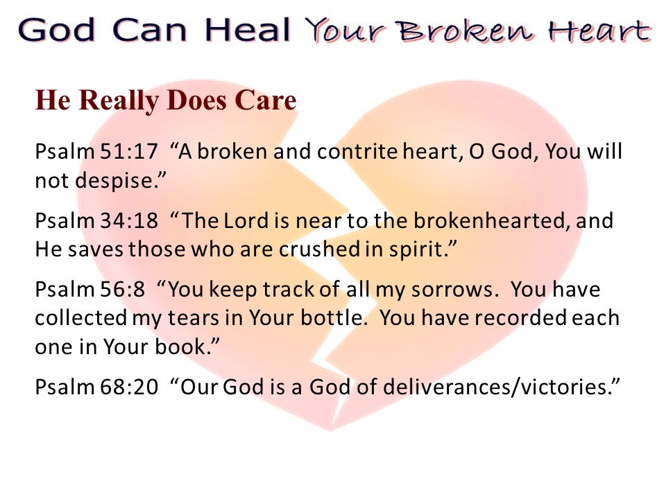 He Really Does Care Psalm 51:17 A broken and contrite heart, O God, You will not despise. Psalm 34:18 The Lord is near to the brokenhearted, and He saves those who are crushed in spirit. Psalm 56:8 You keep track of all my sorrows.