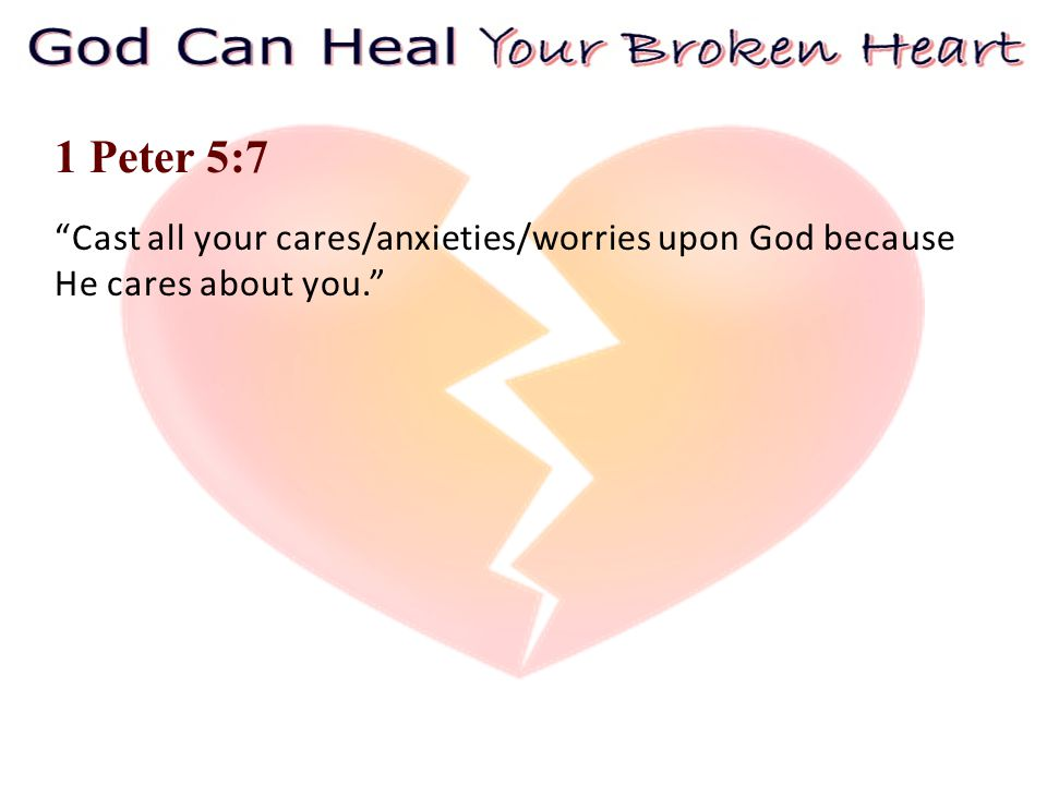 1 Peter 5:7 Cast all your cares/anxieties/worries upon God because He cares about you.