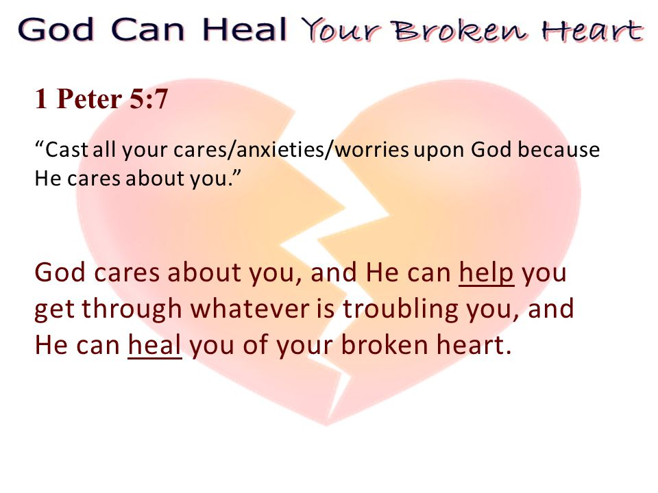 1 Peter 5:7 Cast all your cares/anxieties/worries upon God because He cares about you. God cares about you, and He can help you get through whatever is troubling you, and He can heal you of your broken heart.