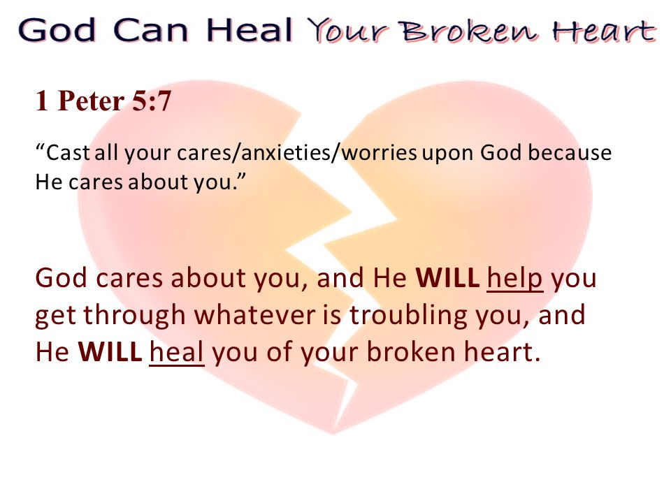 1 Peter 5:7 Cast all your cares/anxieties/worries upon God because He cares about you. God cares about you, and He WILL help you get through whatever is troubling you, and He WILL heal you of your broken heart.