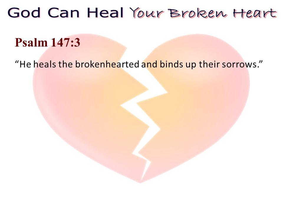 Psalm 147:3 He heals the brokenhearted and binds up their sorrows.
