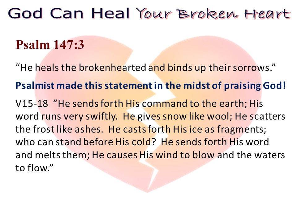 Psalm 147:3 He heals the brokenhearted and binds up their sorrows. Psalmist made this statement in the midst of praising God.