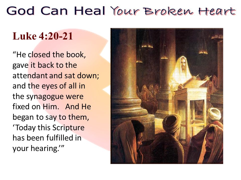Luke 4:20-21 He closed the book, gave it back to the attendant and sat down; and the eyes of all in the synagogue were fixed on Him.