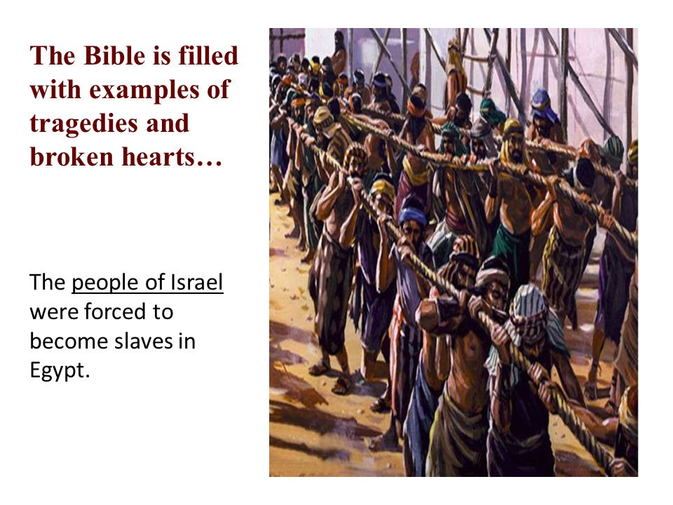 The Bible is filled with examples of tragedies and broken hearts… The people of Israel were forced to become slaves in Egypt.
