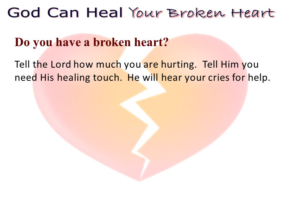 Tell the Lord how much you are hurting. Tell Him you need His healing touch.