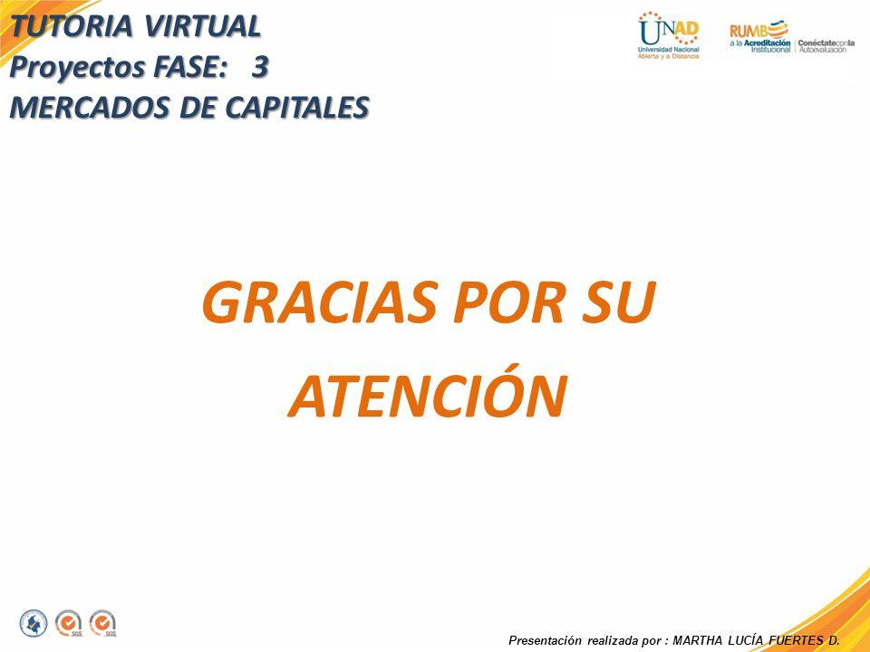 GRACIAS POR SU ATENCIÓN TUTORIA VIRTUAL Proyectos FASE: 3 MERCADOS DE CAPITALES Presentación realizada por : MARTHA LUCÍA FUERTES D.