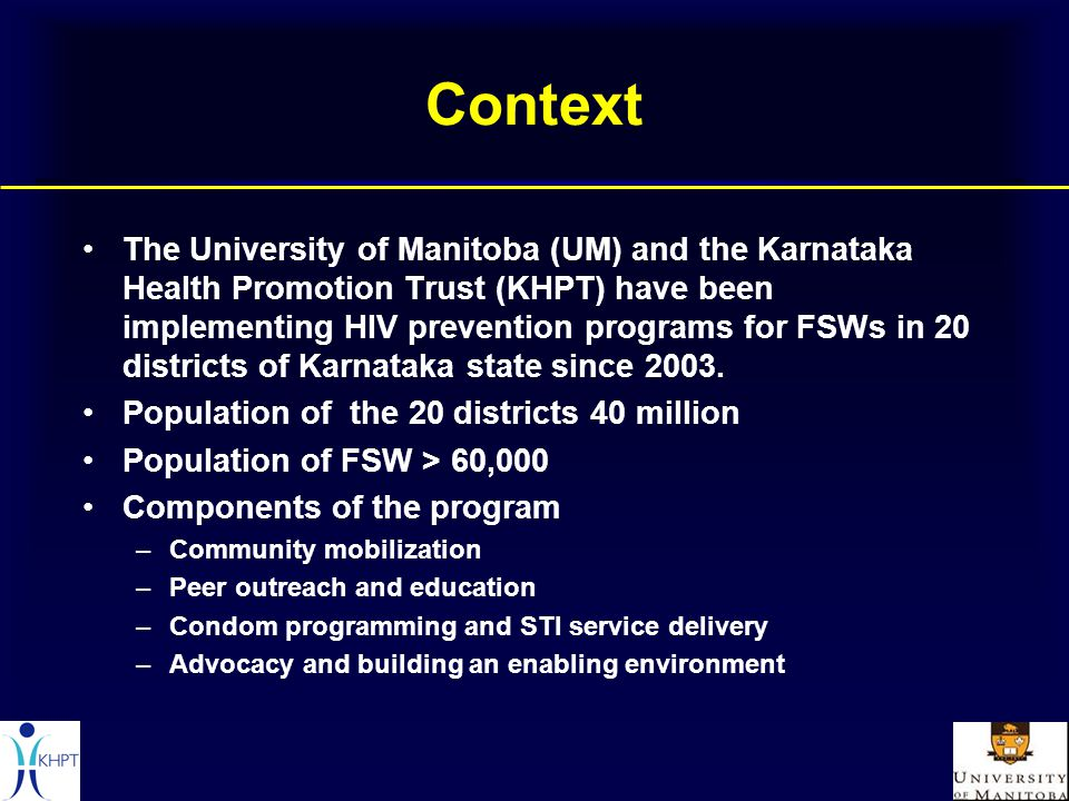 Context The University of Manitoba (UM) and the Karnataka Health Promotion Trust (KHPT) have been implementing HIV prevention programs for FSWs in 20 districts of Karnataka state since 2003.