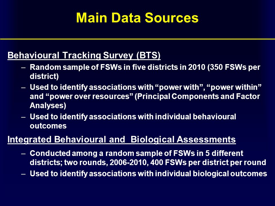 Main Data Sources Behavioural Tracking Survey (BTS) –Random sample of FSWs in five districts in 2010 (350 FSWs per district) –Used to identify associations with power with , power within and power over resources (Principal Components and Factor Analyses) –Used to identify associations with individual behavioural outcomes Integrated Behavioural and Biological Assessments –Conducted among a random sample of FSWs in 5 different districts; two rounds, 2006-2010, 400 FSWs per district per round –Used to identify associations with individual biological outcomes