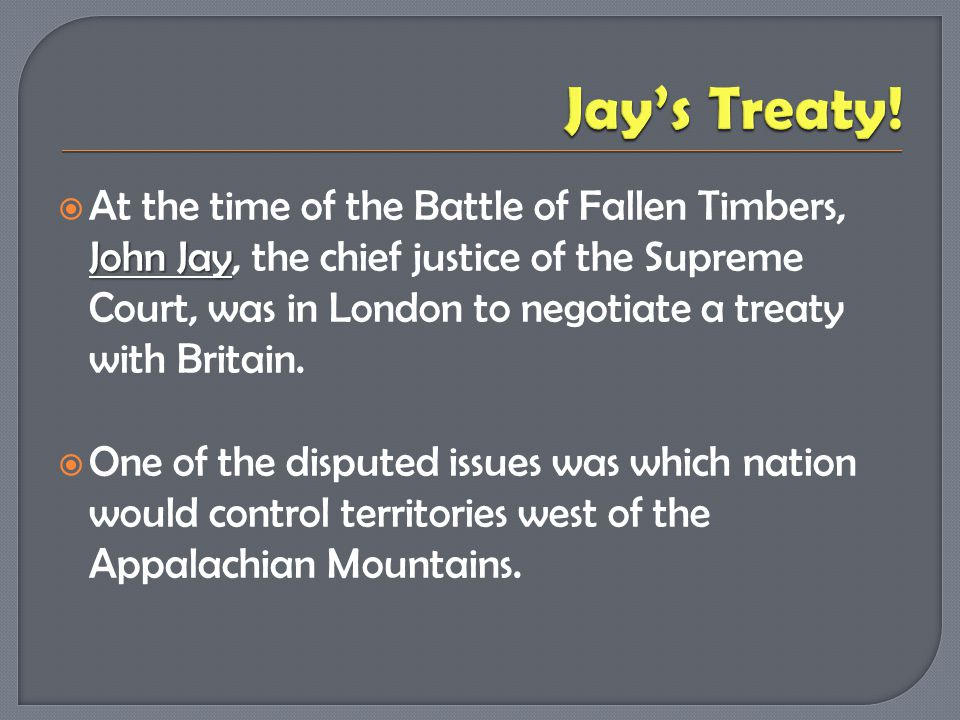 John Jay  At the time of the Battle of Fallen Timbers, John Jay, the chief justice of the Supreme Court, was in London to negotiate a treaty with Bri