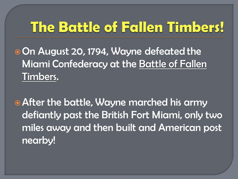 Battle of Fallen Timbers  On August 20, 1794, Wayne defeated the Miami Confederacy at the Battle of Fallen Timbers.  After the battle, Wayne marched