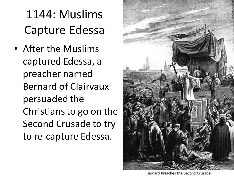 1144: Muslims Capture Edessa After the Muslims captured Edessa, a preacher named Bernard of Clairvaux persuaded the Christians to go on the Second Crusade to try to re-capture Edessa.
