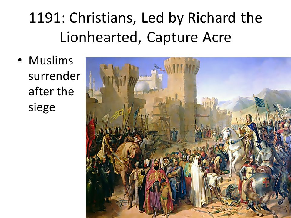 1191: Christians, Led by Richard the Lionhearted, Capture Acre Muslims surrender after the siege