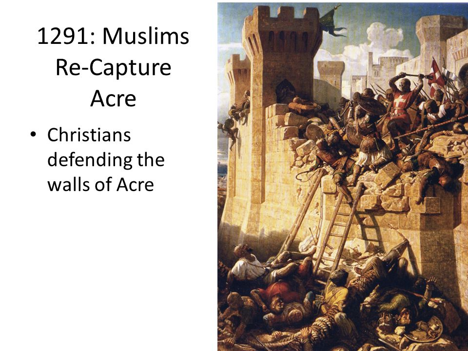 1291: Muslims Re-Capture Acre Christians defending the walls of Acre