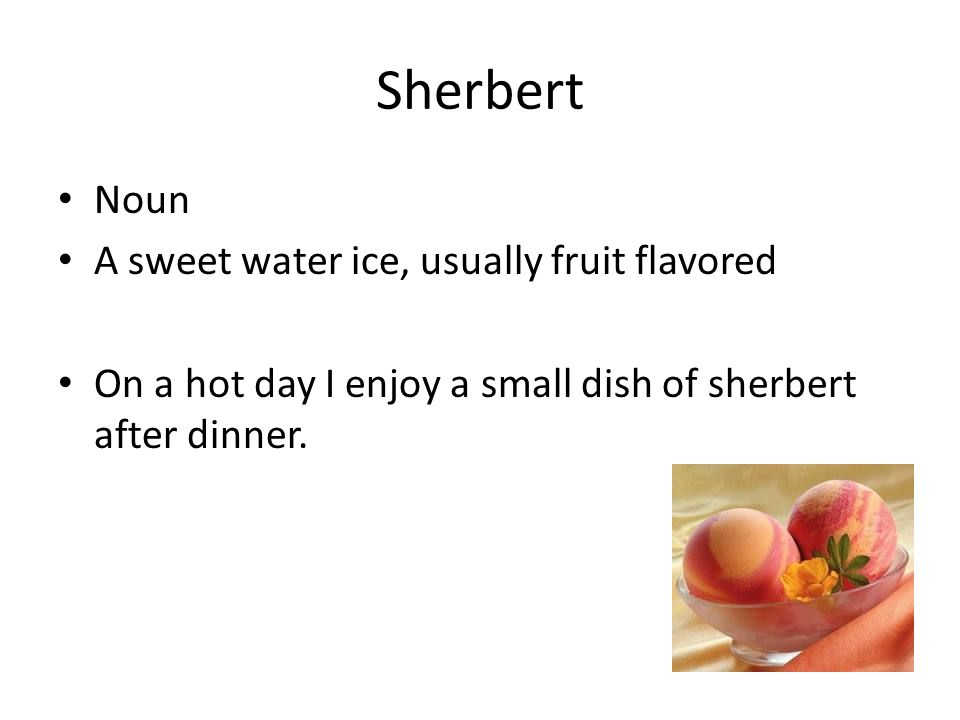 Sherbert Noun A sweet water ice, usually fruit flavored On a hot day I enjoy a small dish of sherbert after dinner.
