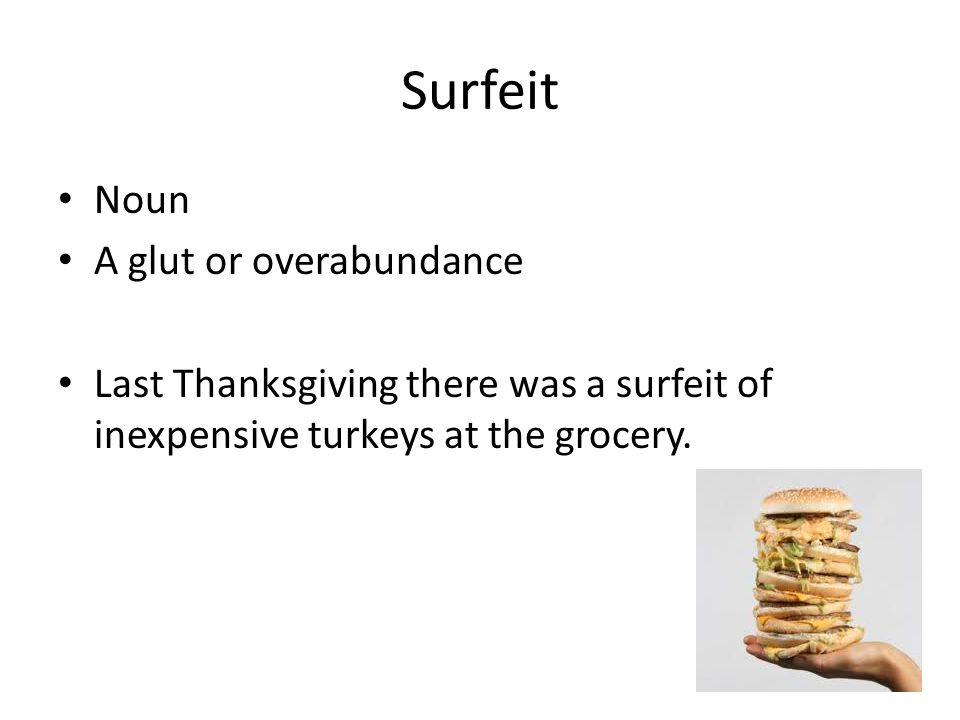 Surfeit Noun A glut or overabundance Last Thanksgiving there was a surfeit of inexpensive turkeys at the grocery.
