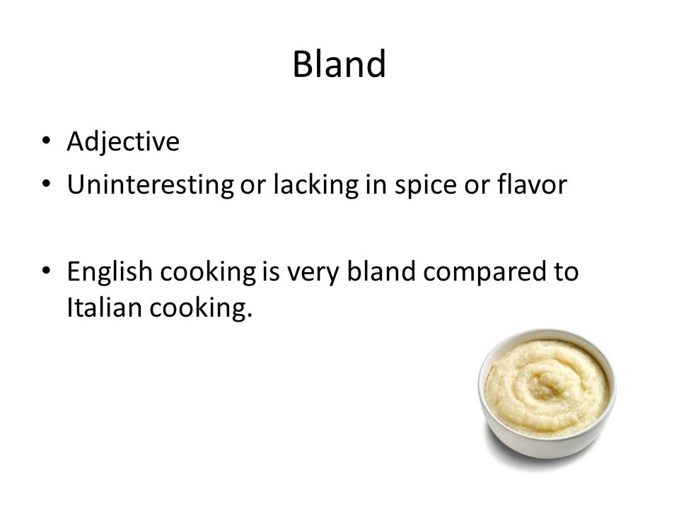 Bland Adjective Uninteresting or lacking in spice or flavor English cooking is very bland compared to Italian cooking.