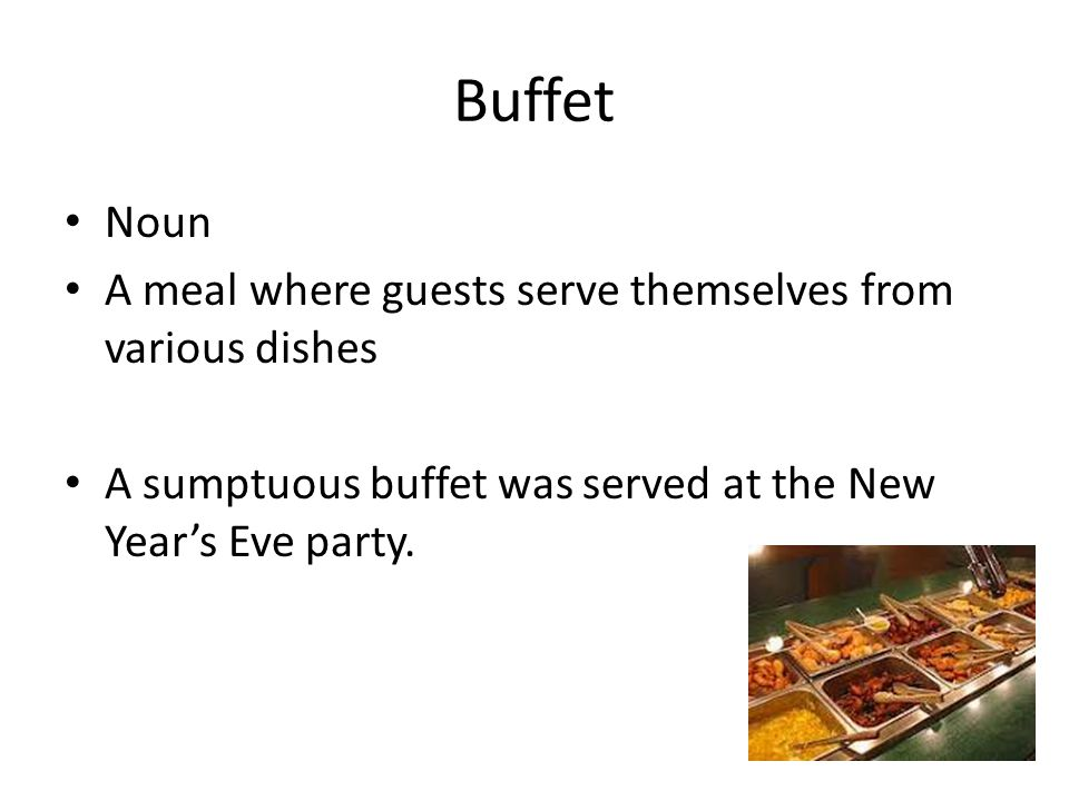Buffet Noun A meal where guests serve themselves from various dishes A sumptuous buffet was served at the New Year's Eve party.