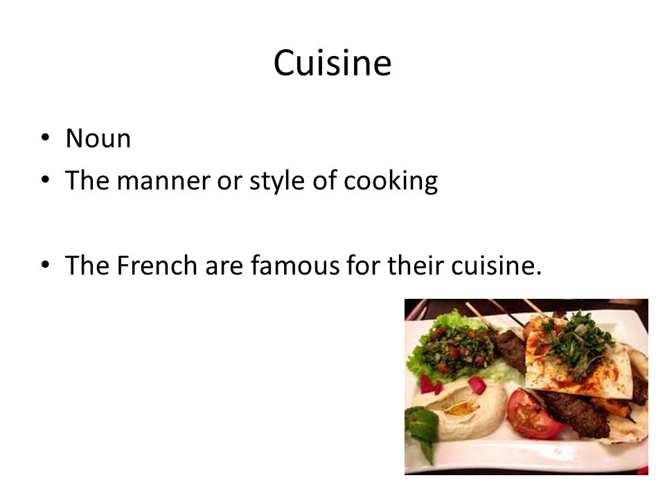 Cuisine Noun The manner or style of cooking The French are famous for their cuisine.