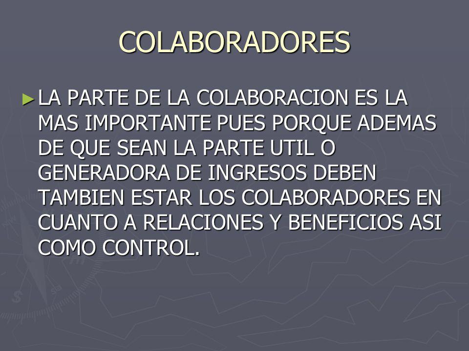 COLABORADORES ► LA PARTE DE LA COLABORACION ES LA MAS IMPORTANTE PUES PORQUE ADEMAS DE QUE SEAN LA PARTE UTIL O GENERADORA DE INGRESOS DEBEN TAMBIEN ESTAR LOS COLABORADORES EN CUANTO A RELACIONES Y BENEFICIOS ASI COMO CONTROL.