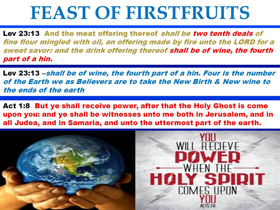 FEAST OF FIRSTFRUITS Lev 23:13 And the meat offering thereof shall be two tenth deals of fine flour mingled with oil, an offering made by fire unto th