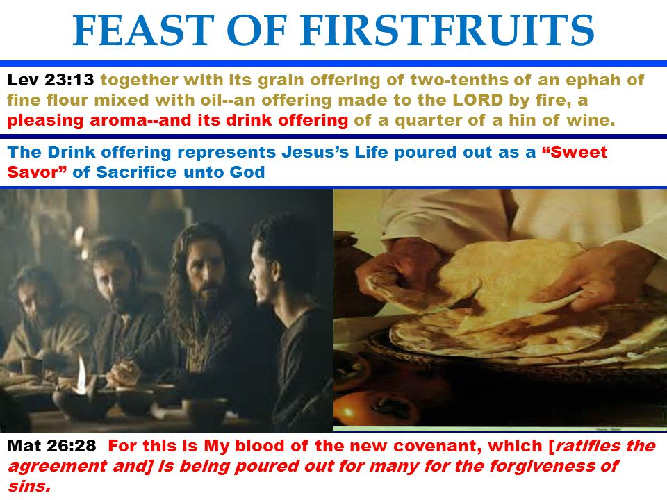 FEAST OF FIRSTFRUITS Lev 23:13 together with its grain offering of two-tenths of an ephah of fine flour mixed with oil--an offering made to the LORD b
