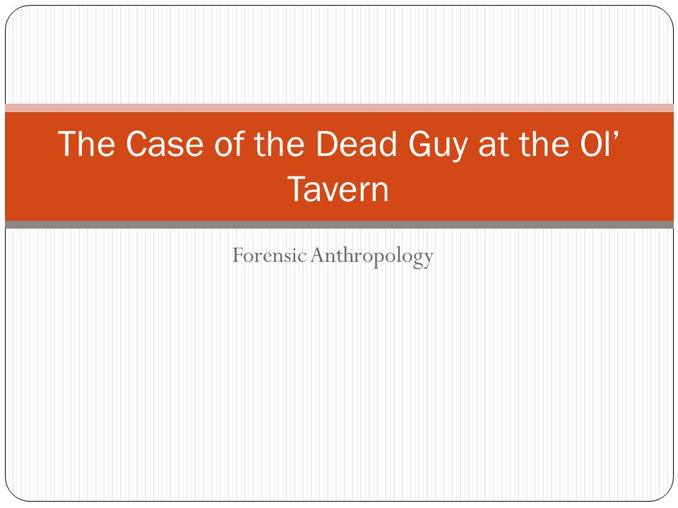 Forensic Anthropology The Case of the Dead Guy at the Ol' Tavern