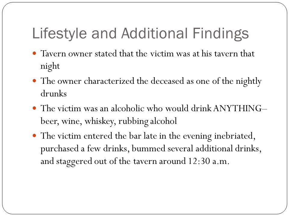 Lifestyle and Additional Findings Tavern owner stated that the victim was at his tavern that night The owner characterized the deceased as one of the nightly drunks The victim was an alcoholic who would drink ANYTHING– beer, wine, whiskey, rubbing alcohol The victim entered the bar late in the evening inebriated, purchased a few drinks, bummed several additional drinks, and staggered out of the tavern around 12:30 a.m.