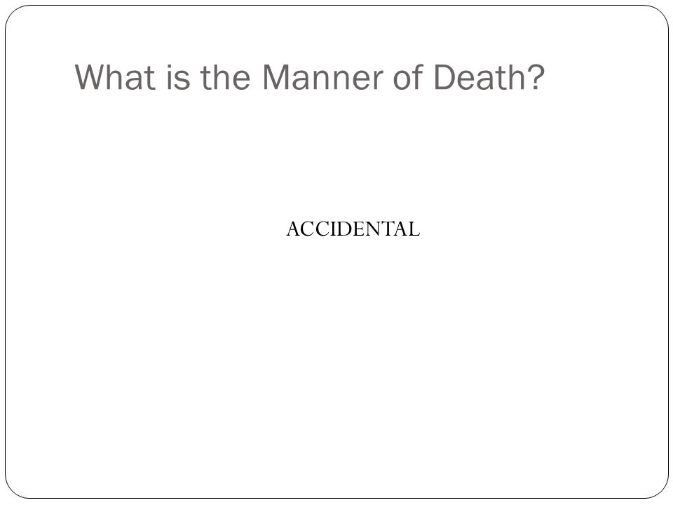 What is the Manner of Death? ACCIDENTAL