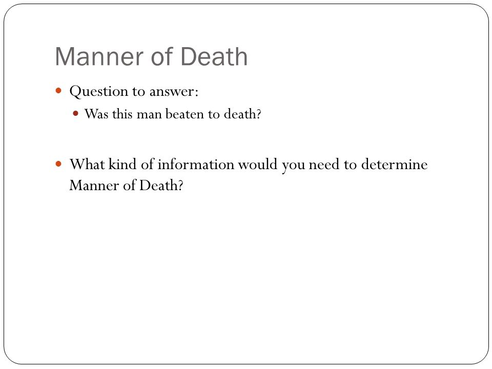 Manner of Death Question to answer: Was this man beaten to death.