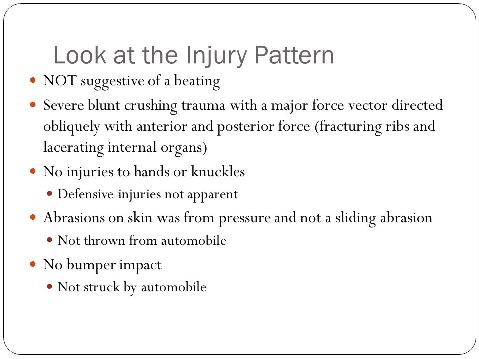 Look at the Injury Pattern NOT suggestive of a beating Severe blunt crushing trauma with a major force vector directed obliquely with anterior and posterior force (fracturing ribs and lacerating internal organs) No injuries to hands or knuckles Defensive injuries not apparent Abrasions on skin was from pressure and not a sliding abrasion Not thrown from automobile No bumper impact Not struck by automobile