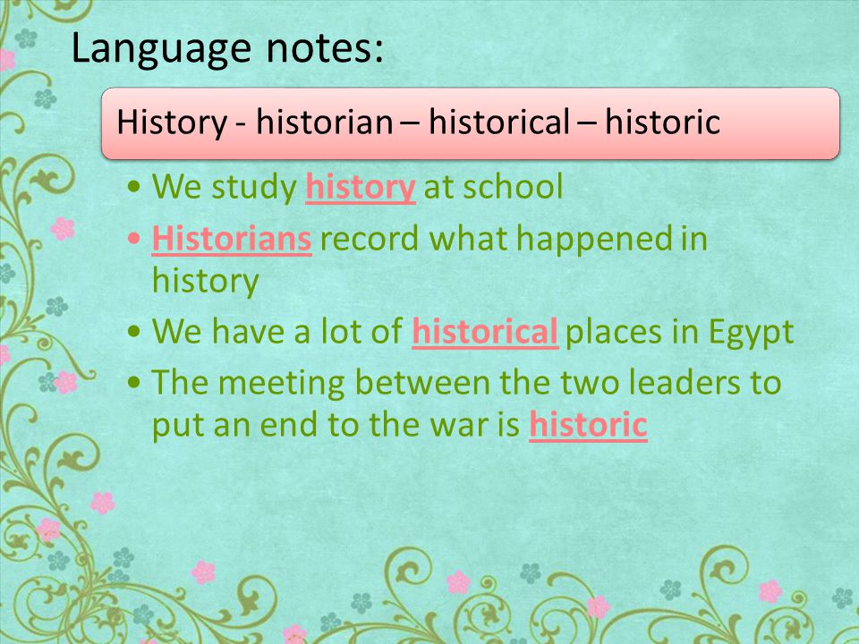Language notes: History - historian – historical – historic We study history at school Historians record what happened in history We have a lot of historical places in Egypt The meeting between the two leaders to put an end to the war is historic
