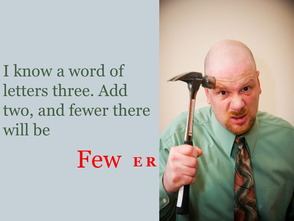 I know a word of letters three. Add two, and fewer there will be Few E R