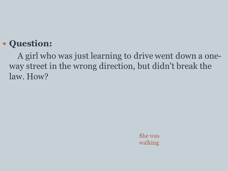 Question: A girl who was just learning to drive went down a one- way street in the wrong direction, but didn t break the law.