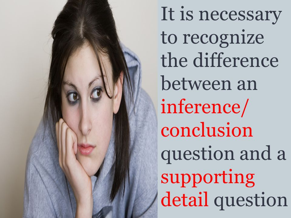 It is necessary to recognize the difference between an inference/ conclusion question and a supporting detail question