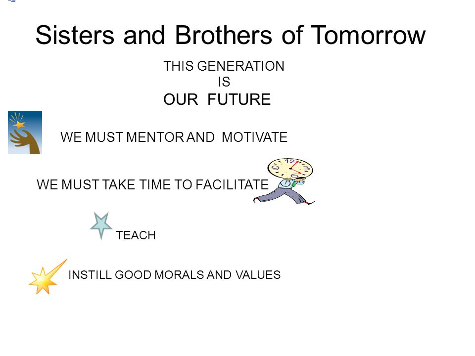 Sisters and Brothers of Tomorrow OUR FUTURE THIS GENERATION IS WE MUST MENTOR AND MOTIVATE WE MUST TAKE TIME TO FACILITATE TEACH INSTILL GOOD MORALS A