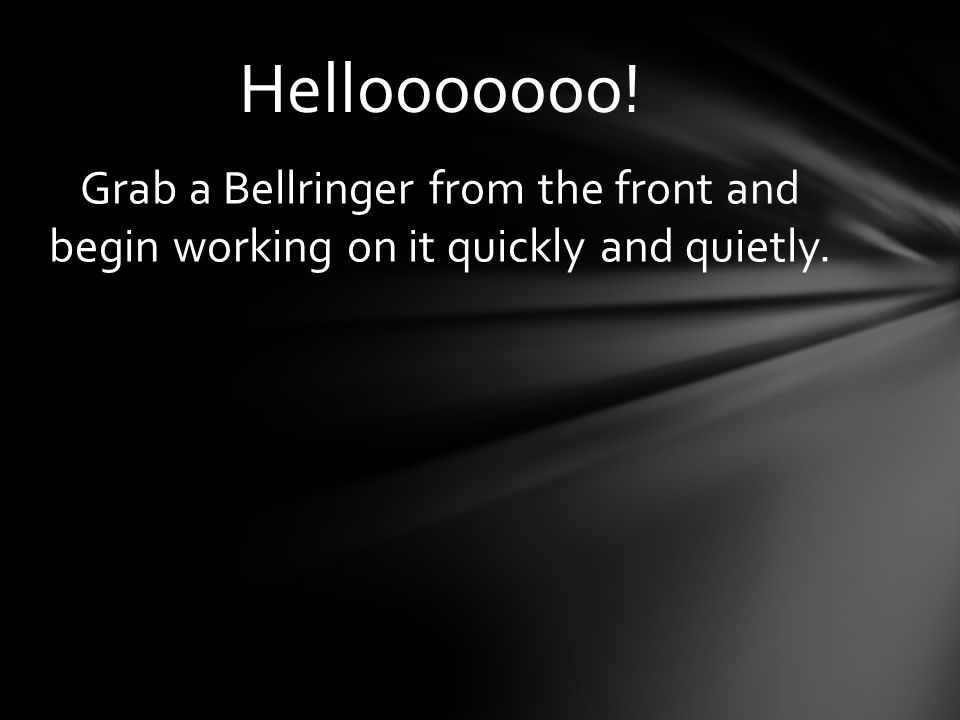 Grab a Bellringer from the front and begin working on it quickly and quietly. Hellooooooo!