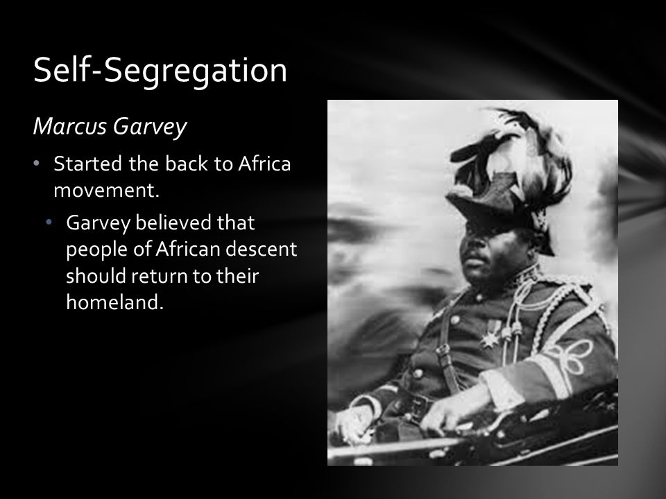 Marcus Garvey Started the back to Africa movement. Garvey believed that people of African descent should return to their homeland. Self-Segregation