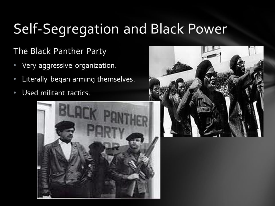 The Black Panther Party Very aggressive organization. Literally began arming themselves. Used militant tactics. Self-Segregation and Black Power