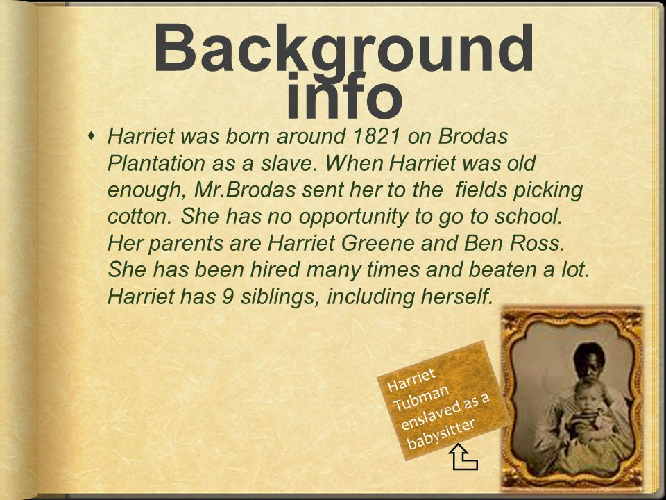 Background info  Harriet was born around 1821 on Brodas Plantation as a slave.