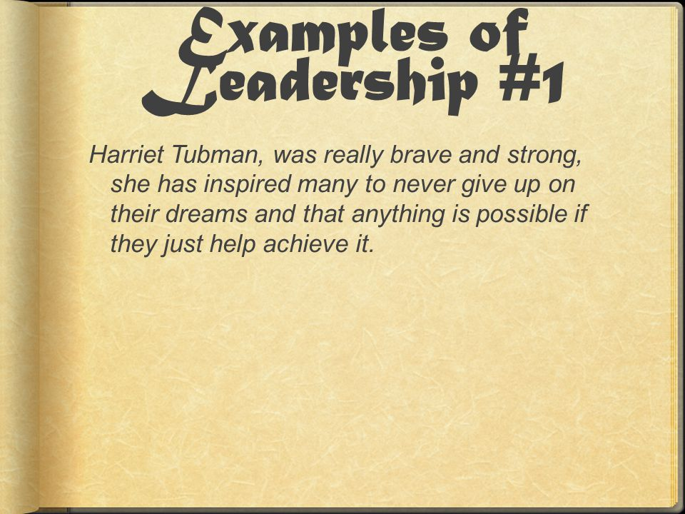 Examples of Leadership #1 Harriet Tubman, was really brave and strong, she has inspired many to never give up on their dreams and that anything is possible if they just help achieve it.