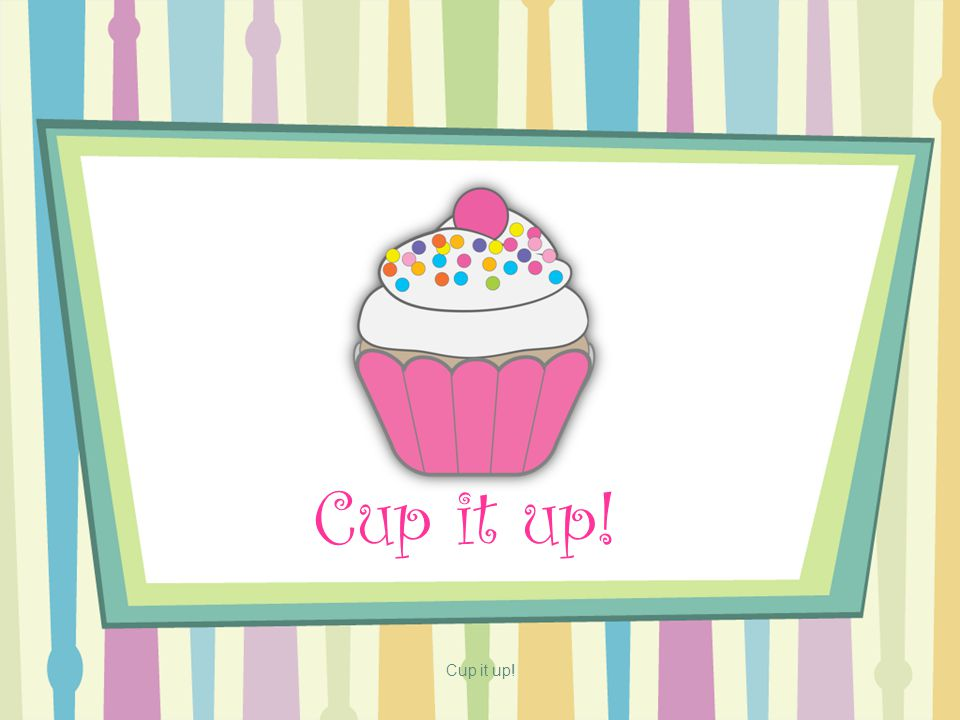 Cup it up!
