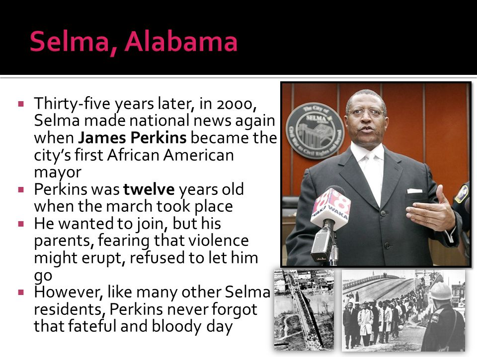  Thirty-five years later, in 2000, Selma made national news again when James Perkins became the city's first African American mayor  Perkins was twe