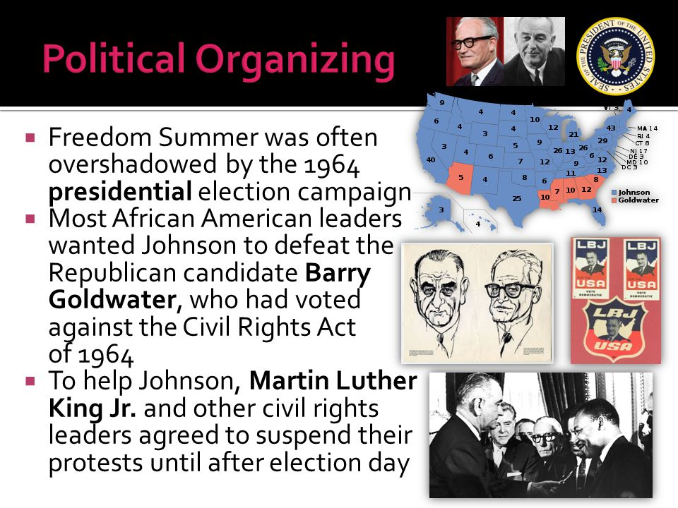  Freedom Summer was often overshadowed by the 1964 presidential election campaign  Most African American leaders wanted Johnson to defeat the Republ