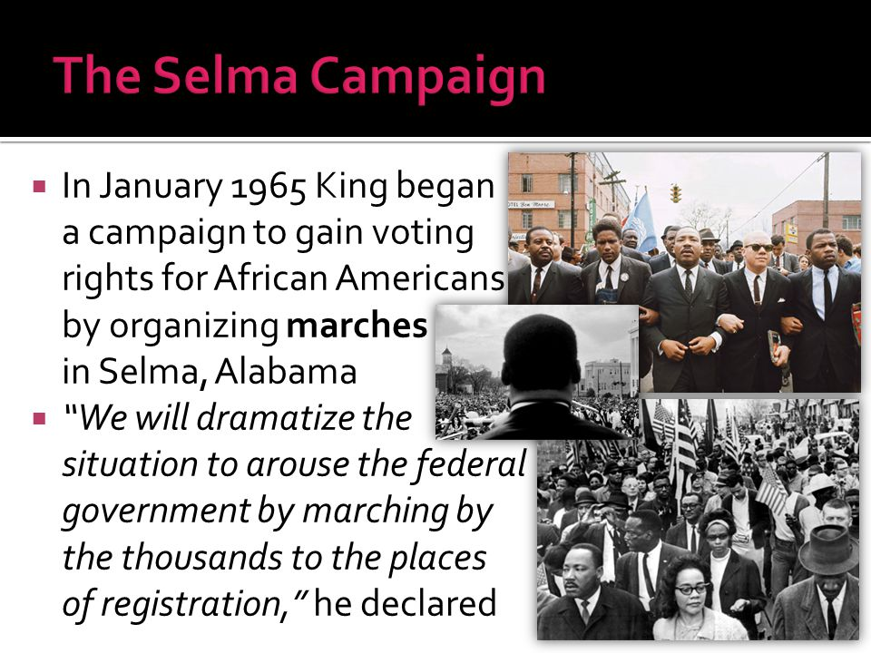 """ In January 1965 King began a campaign to gain voting rights for African Americans by organizing marches in Selma, Alabama  """"We will dramatize the s"""