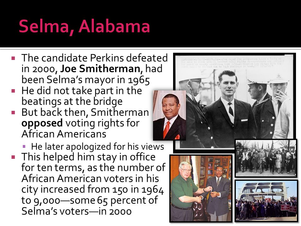  The candidate Perkins defeated in 2000, Joe Smitherman, had been Selma's mayor in 1965  He did not take part in the beatings at the bridge  But ba