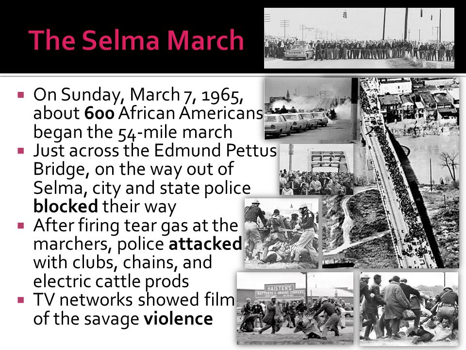  On Sunday, March 7, 1965, about 600 African Americans began the 54-mile march  Just across the Edmund Pettus Bridge, on the way out of Selma, city
