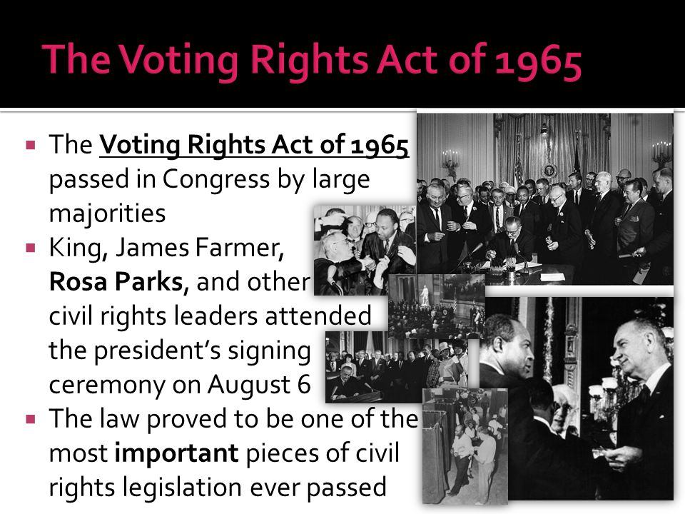  The Voting Rights Act of 1965 passed in Congress by large majorities  King, James Farmer, Rosa Parks, and other civil rights leaders attended the p