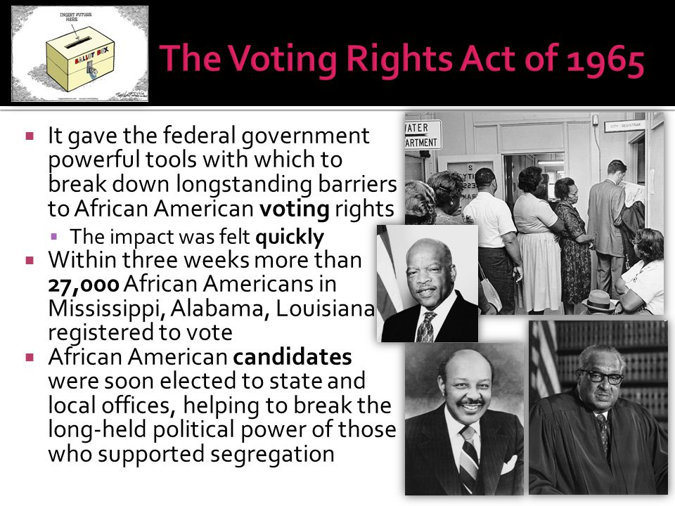  It gave the federal government powerful tools with which to break down longstanding barriers to African American voting rights  The impact was felt